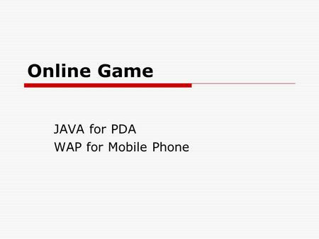 Online Game JAVA for PDA WAP for Mobile Phone. Java for PDA  Hardware limit - Java API Power Memory  JDK 2M byte. Connectivity Display size.