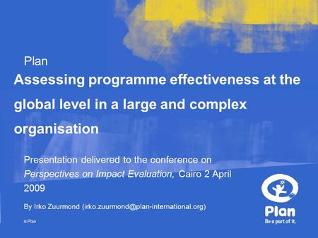 Plan © Plan Assessing programme effectiveness at the global level in a large and complex organisation Presentation delivered to the conference on Perspectives.