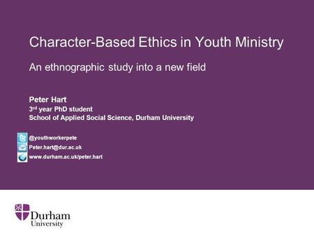 Character-Based Ethics in Youth Ministry An ethnographic study into a new field Peter Hart 3 rd year PhD student School of Applied Social Science, Durham.