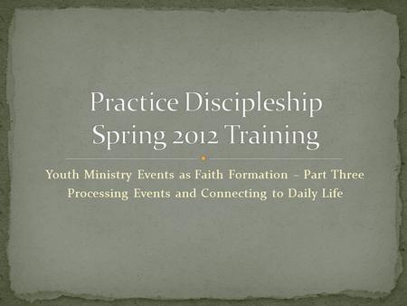 Youth Ministry Events as Faith Formation – Part Three Processing Events and Connecting to Daily Life.
