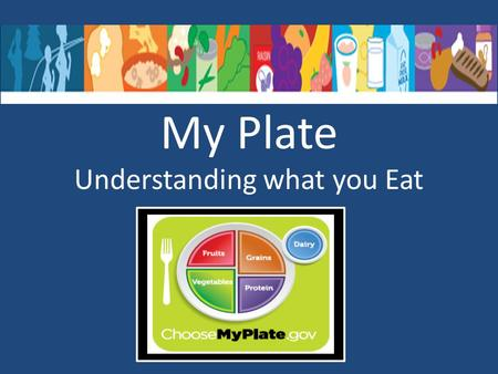 My Plate Understanding what you Eat. MyPlate - MyPlate was released in June 2011. - Recommendations are for 2 years of age and older.