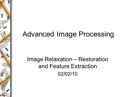Advanced Image Processing Image Relaxation – Restoration and Feature Extraction 02/02/10.