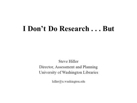 I Don't Do Research... But Steve Hiller Director, Assessment and Planning University of Washington Libraries