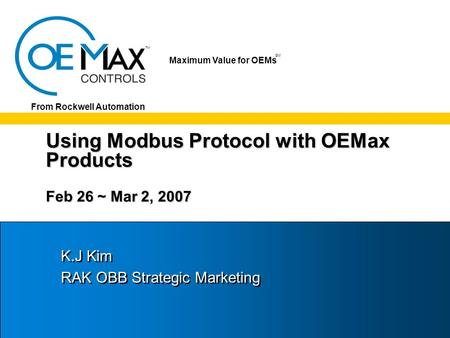 TM SM Maximum Value for OEMs SM From Rockwell Automation Using Modbus Protocol with OEMax Products Feb 26 ~ Mar 2, 2007 K.J Kim RAK OBB Strategic Marketing.