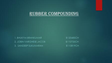 RUBBER COMPOUNDING 1. BHUKYA KIRANKUMAR B120485CH