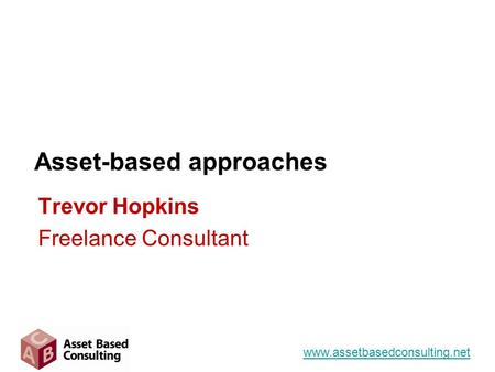 Asset-based approaches www.assetbasedconsulting.net Trevor Hopkins Freelance Consultant.