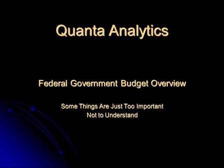 Quanta Analytics Federal Government Budget Overview Some Things Are Just Too Important Not to Understand.