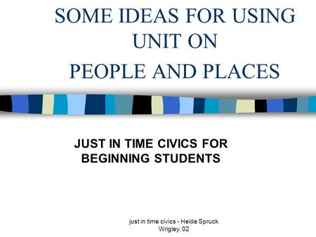 Just in time civics - Heide Spruck Wrigley, 02 SOME IDEAS FOR USING UNIT ON PEOPLE AND PLACES JUST IN TIME CIVICS FOR BEGINNING STUDENTS.
