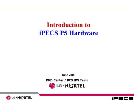 June 2008 R&D Center / BCS HW Team Introduction to iPECS P5 Hardware.