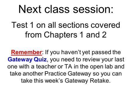 Next class session: Test 1 on all sections covered from Chapters 1 and 2 Remember: If you haven't yet passed the Gateway Quiz, you need to review your.