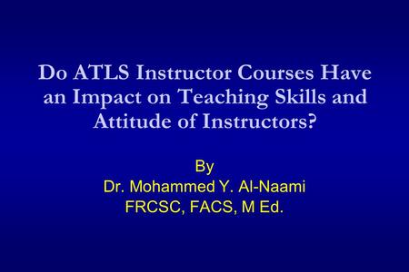 Do ATLS Instructor Courses Have an Impact on Teaching Skills and Attitude of Instructors? By Dr. Mohammed Y. Al-Naami FRCSC, FACS, M Ed.