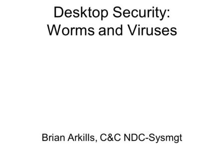 Desktop Security: Worms and Viruses Brian Arkills, C&C NDC-Sysmgt.