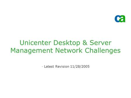 Unicenter Desktop & Server Management Network Challenges -Latest Revision 11/28/2005.