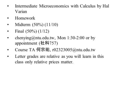 Intermediate Microeconomics with Calculus by Hal Varian Homework Midterm (50%) (11/10) Final (50%) (1/12) Mon 1:30-2:00 or by appointment.