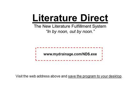 "Literature Direct The New Literature Fulfillment System ""In by noon, out by noon."" www.mydrainage.com/NDS.exe Visit the web address above and save the."