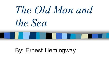 The Old Man and the Sea By: Ernest Hemingway. Exposition Elements Setting (time and place) –A Cuban village near Havana –Mostly set on the sea in the.