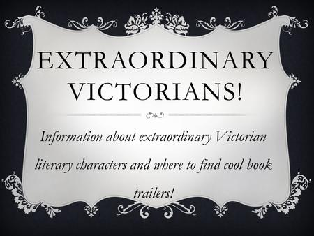 EXTRAORDINARY VICTORIANS! Information about extraordinary Victorian literary characters and where to find cool book trailers!