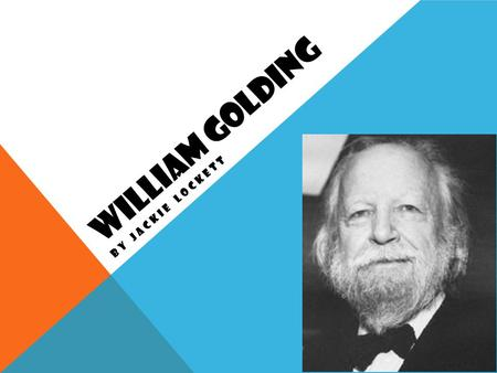 WILLIAM GOLDING BY JACKIE LOCKETT. William Golding was born on September 19 th, 1911. Born in Marlborough, Wiltshire. His father was a schoolmaster and.