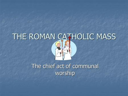 THE ROMAN CATHOLIC MASS The chief act of communal worship.