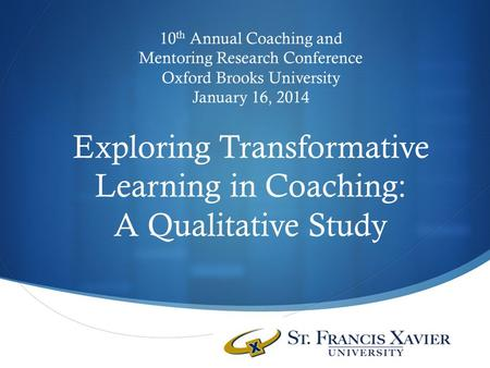 10 th Annual Coaching and Mentoring Research Conference Oxford Brooks University January 16, 2014 Exploring Transformative Learning in Coaching: A Qualitative.