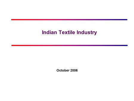 <strong>Indian</strong> Textile Industry October 2006. © IMaCS 2006 Printed 17-Aug-15 Page 2 www.imacs.in Contents <strong>Market</strong> Overview Government regulations & policy Business.