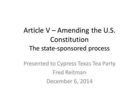 <strong>Article</strong> V – Amending the U.S. Constitution The state-sponsored process Presented to Cypress <strong>Texas</strong> Tea Party Fred Reitman December 6, 2014.