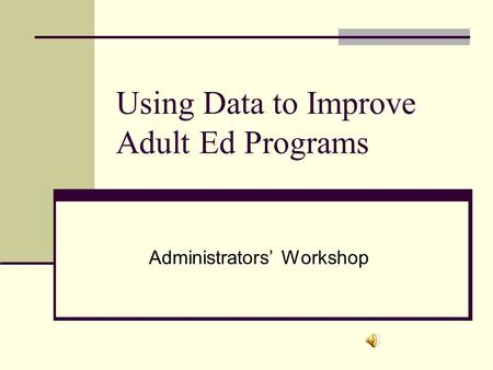 Using Data to Improve Adult Ed Programs Administrators' Workshop.