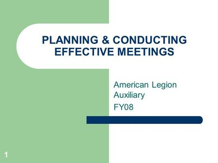 1 PLANNING & CONDUCTING EFFECTIVE MEETINGS American Legion Auxiliary FY08.