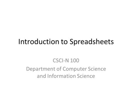 Introduction to Spreadsheets CSCI-N 100 Department of Computer Science and Information Science.