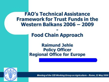 Meeting of the CEI Working Group on Agriculture – Rome, 22 May 2006 FAO's Technical Assistance Framework for Trust Funds in the Western Balkans 2006 –