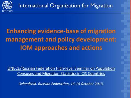 Enhancing evidence-base of migration management and policy development: IOM approaches and actions UNECE/Russian Federation High-level Seminar on Population.