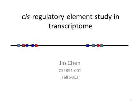 Cis-regulatory element study in transcriptome Jin Chen CSE891-001 Fall 2012 1.
