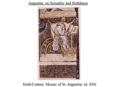 Augustine on Sexuality and Sinfulness Sixth-Century Mosaic of St. Augustine (d. 430)