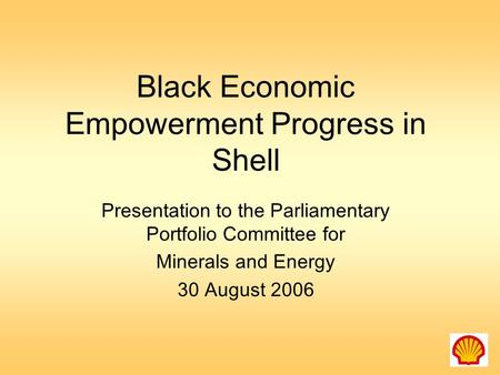 Black Economic Empowerment Progress in Shell Presentation to the Parliamentary Portfolio Committee for Minerals and Energy 30 August 2006.
