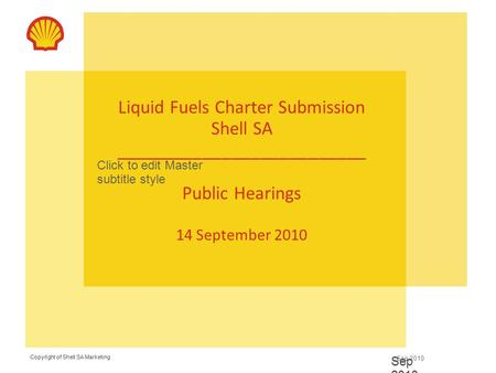 Copyright of Shell SA Marketing Sep 2010 Copyright of Shell SA Marketing Click to edit Master subtitle style Sep 2010 Liquid Fuels Charter Submission Shell.