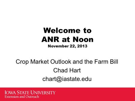 Welcome to ANR at Noon November 22, 2013 Crop Market Outlook and the Farm Bill Chad Hart