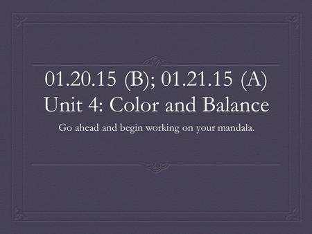 01.20.15 (B); 01.21.15 (A) Unit 4: Color and Balance Go ahead and begin working on your mandala.