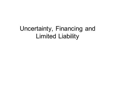 Uncertainty, Financing and Limited Liability. Uncertainty The necessity of fixed cost often raises the question of financing. Sometimes financing cannot.
