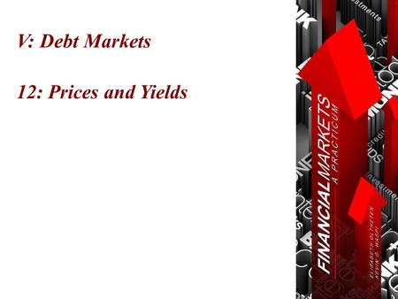 V: Debt Markets 12: Prices and Yields. Chapter 12: Prices and Yields Time Value of Money © Oltheten & Waspi 2012.