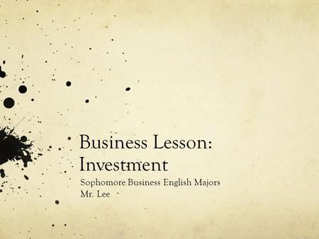 Business Lesson: Investment Sophomore Business English Majors Mr. Lee.