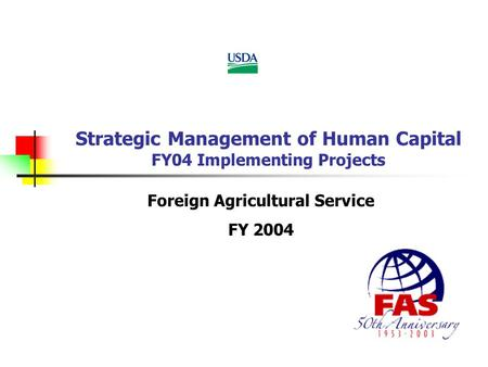 Strategic Management of Human Capital FY04 Implementing Projects Foreign Agricultural Service FY 2004.