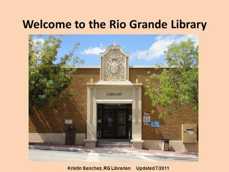 Welcome to the Rio Grande Library Kristin Sanchez, RG LibrarianUpdated 7/2011.