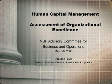 Human Capital Management Assessment of Organizational Excellence NSF Advisory Committee for Business and Operations May 5-6, 2005 Joseph F. Burt Director,
