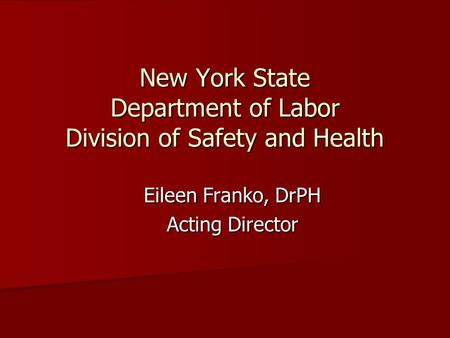 New York State Department of Labor Division of Safety and Health Eileen Franko, DrPH Acting Director.