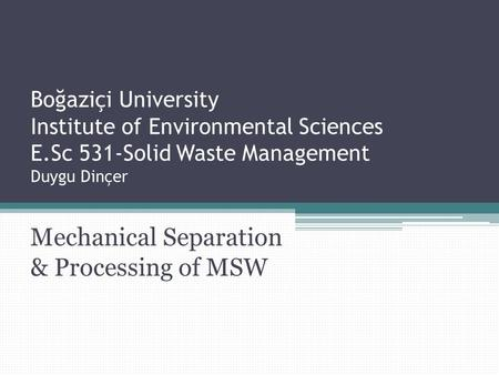 Boğaziçi University Institute of Environmental Sciences E.Sc 531-Solid Waste Management Duygu Dinçer Mechanical Separation & Processing of MSW.