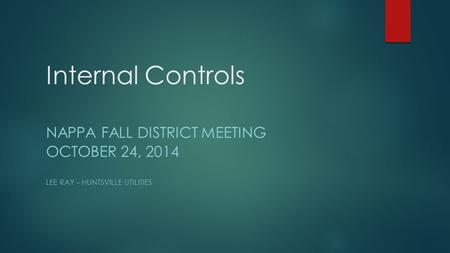 Internal Controls NAPPA FALL DISTRICT MEETING OCTOBER 24, 2014 LEE RAY – HUNTSVILLE UTILITIES.