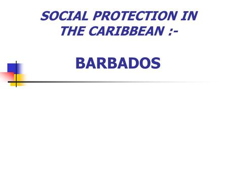 SOCIAL PROTECTION IN THE CARIBBEAN :- BARBADOS. Presenters :- Angela Mendez Chief Welfare Officer Dianne Haynes Project Co-ordinator Ministry of Social.