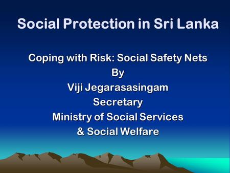 Social Protection in Sri Lanka Coping with Risk: Social Safety Nets By Viji Jegarasasingam Secretary Ministry of Social Services & Social Welfare.