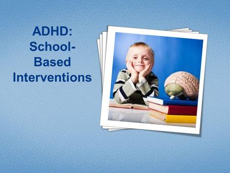 4 4 4 4 4 4 4 ADHD: School- Based Interventions.  What do teachers see in the classroom?  Can we base interventions on subtype alone?  The role of.
