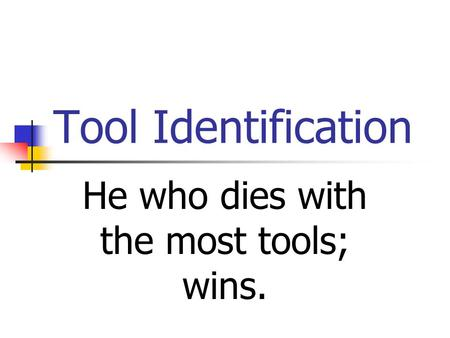 Tool Identification He who dies with the most tools; wins.
